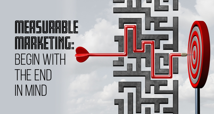 Begin with the End in Mind - Create a Measurable Marketing Plan